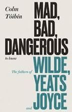 Picture of Mad, Bad, Dangerous to Know : The Fathers of Wilde, Yeats and Joyce