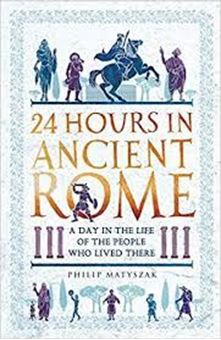 24 Hours in Ancient Rome : A Day in the Life of the People Who Lived There